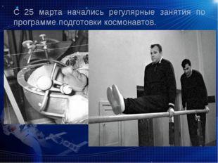 С 25 марта начались регулярные занятия по программе подготовки космонавтов.