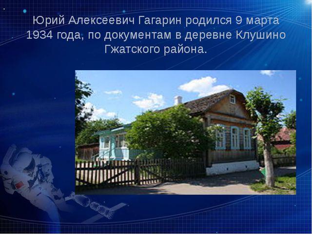 Юрий Алексеевич Гагарин родился 9 марта 1934 года, по документам в деревне Кл...