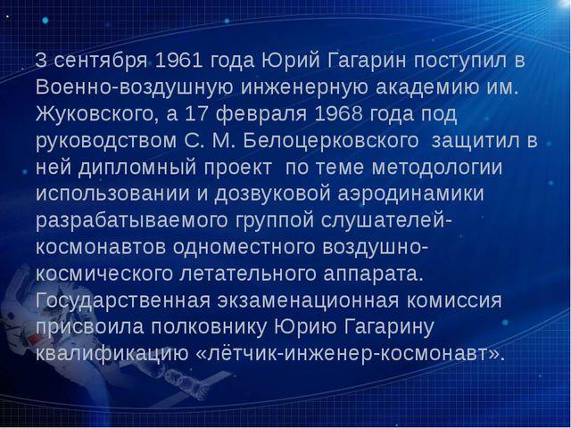 3 сентября 1961 года Юрий Гагарин поступил в Военно-воздушную инженерную акад...