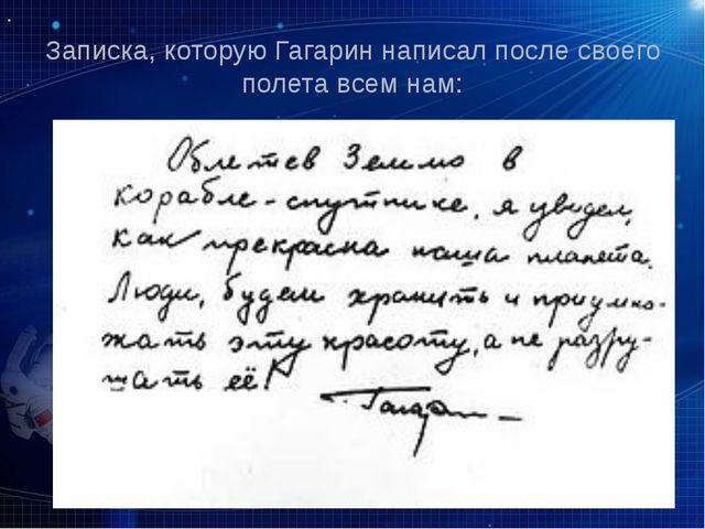 Записка, которую Гагарин написал после своего полета всем нам: