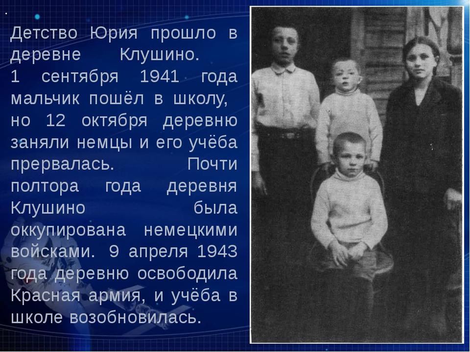 Детство Юрия прошло в деревне Клушино.  1 сентября 1941 года мальчик пошёл в...