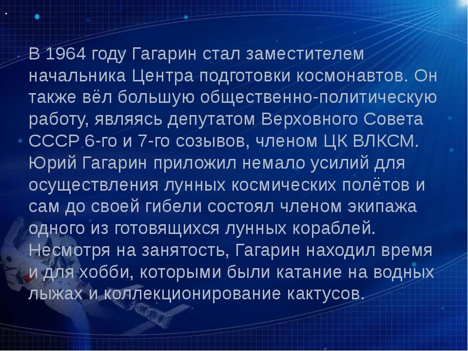 В 1964 году Гагарин стал заместителем начальника Центра подготовки космонавто...