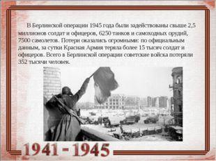 В Берлинской операции 1945 года были задействованы свыше 2,5 миллионов солда