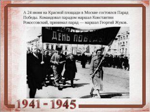 А 24 июня на Красной площади в Москве состоялся Парад Победы. Командовал пара
