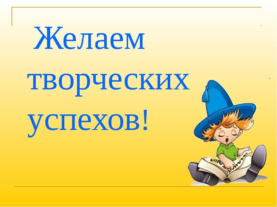 Желаем творческих успехов!