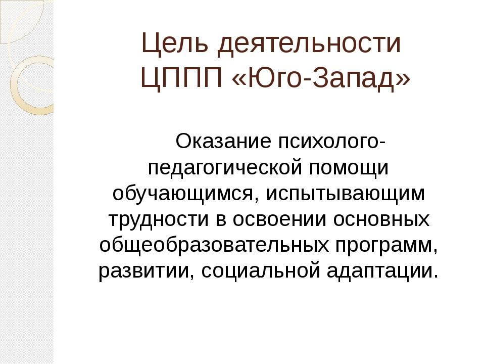 Цель деятельности ЦППП «Юго-Запад»  Оказание психолого-педагогической помо...