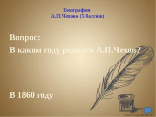 Биография А.П.Чехова (10 баллов) Вопрос: Где и в каком году Чехов закончил ги