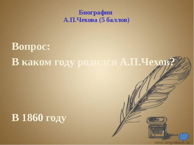 Биография А.П.Чехова (10 баллов) Вопрос: Где и в каком году Чехов закончил ги...