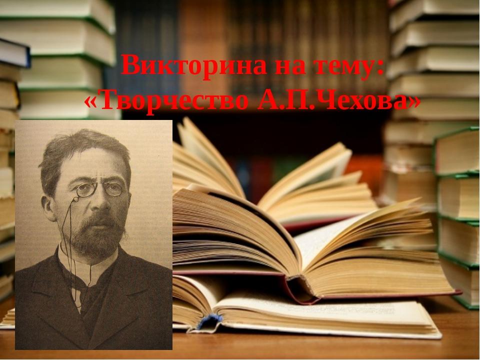 Викторина на тему: «Творчество А.П.Чехова»