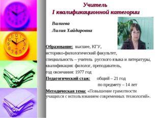 Учитель I квалификационной категории Валиева Лилия Хайдаровна Образование: вы