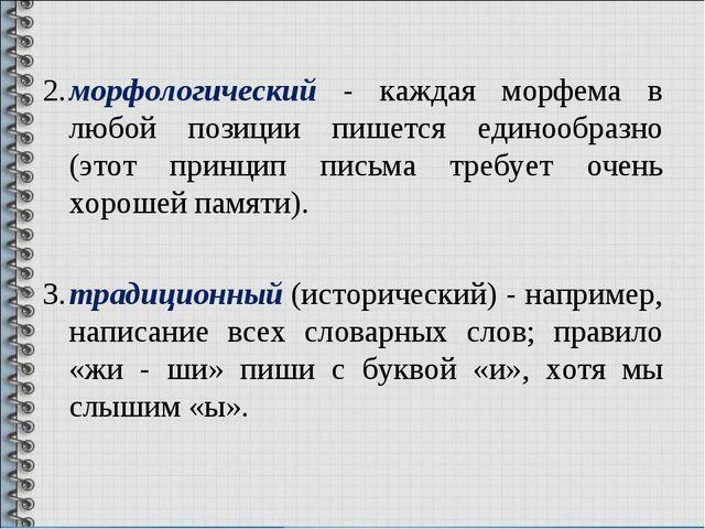 2.морфологический - каждая морфема в любой позиции пишется единообразно (эт...