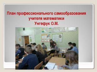 План профессионального самообразования учителя математики Унгефук О.М.