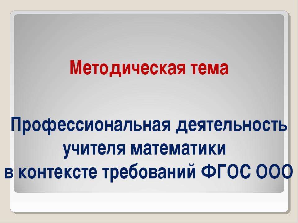 Методическая тема Профессиональная деятельность учителя математики в контекст...