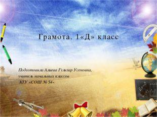 Грамота. 1«Д» класс Подготовила Алиева Гулизар Усеновна, учитель начальных кл