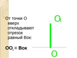 От точки О вверх откладывают отрезок равный Вок: ОО1 = Вок