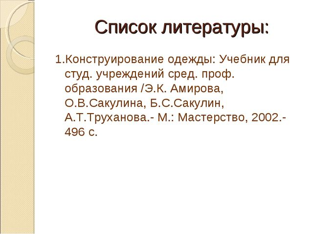 Список литературы: 1.Конструирование одежды: Учебник для студ. учреждений сре...