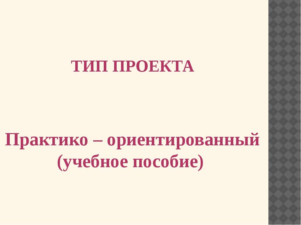 ТИП ПРОЕКТА Практико – ориентированный (учебное пособие)