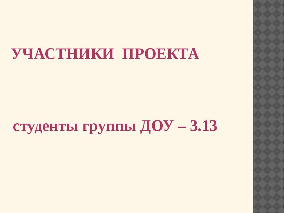 УЧАСТНИКИ ПРОЕКТА студенты группы ДОУ – 3.13
