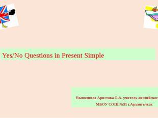 Yes/No Questions in Present Simple Выполнила Аристова О.А. учитель английског