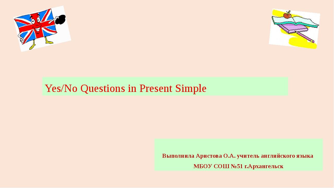Yes/No Questions in Present Simple Выполнила Аристова О.А. учитель английског...