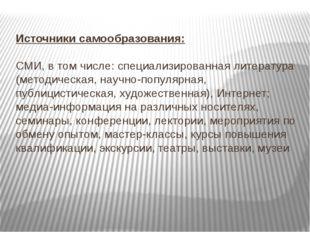 Источники самообразования: СМИ, в том числе: специализированная литература (