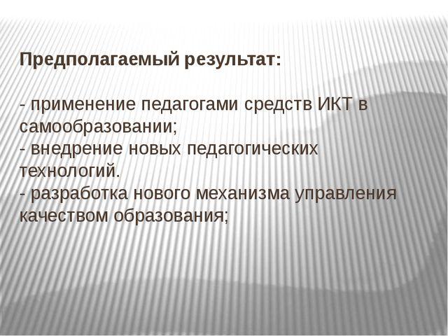 Предполагаемый результат: - применение педагогами средств ИКТ в самообразова...
