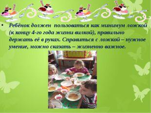 Ребёнок должен пользоваться как минимум ложкой (к концу 4-го года жизни вилк