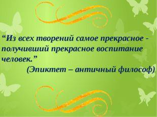 """""""Из всех творений самое прекрасное - получивший прекрасное воспитание челове"""
