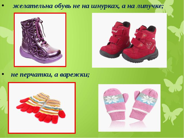 желательна обувь не на шнурках, а на липучке; не перчатки, а варежки;