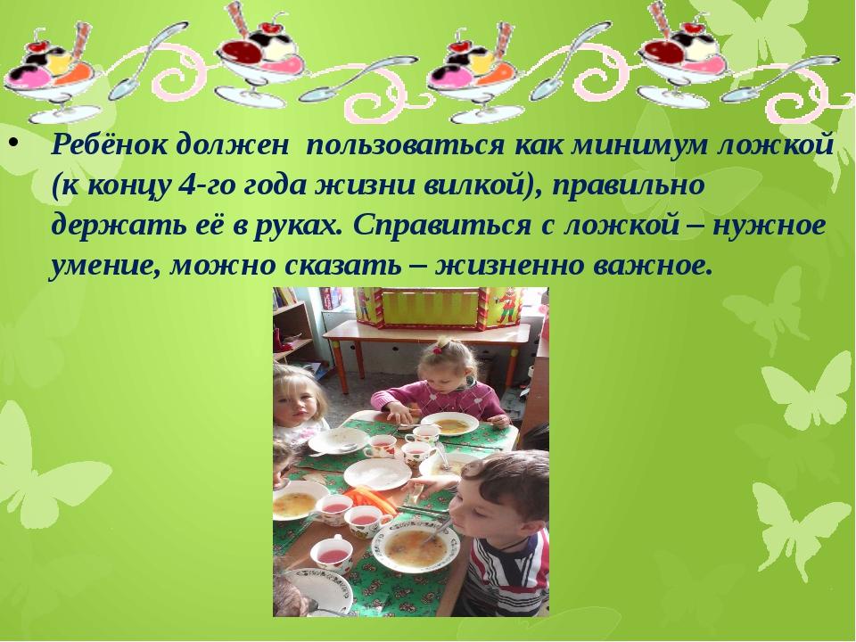 Ребёнок должен пользоваться как минимум ложкой (к концу 4-го года жизни вилк...