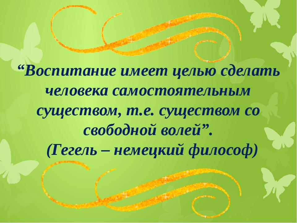 """""""Воспитание имеет целью сделать человека самостоятельным существом, т.е. суще..."""