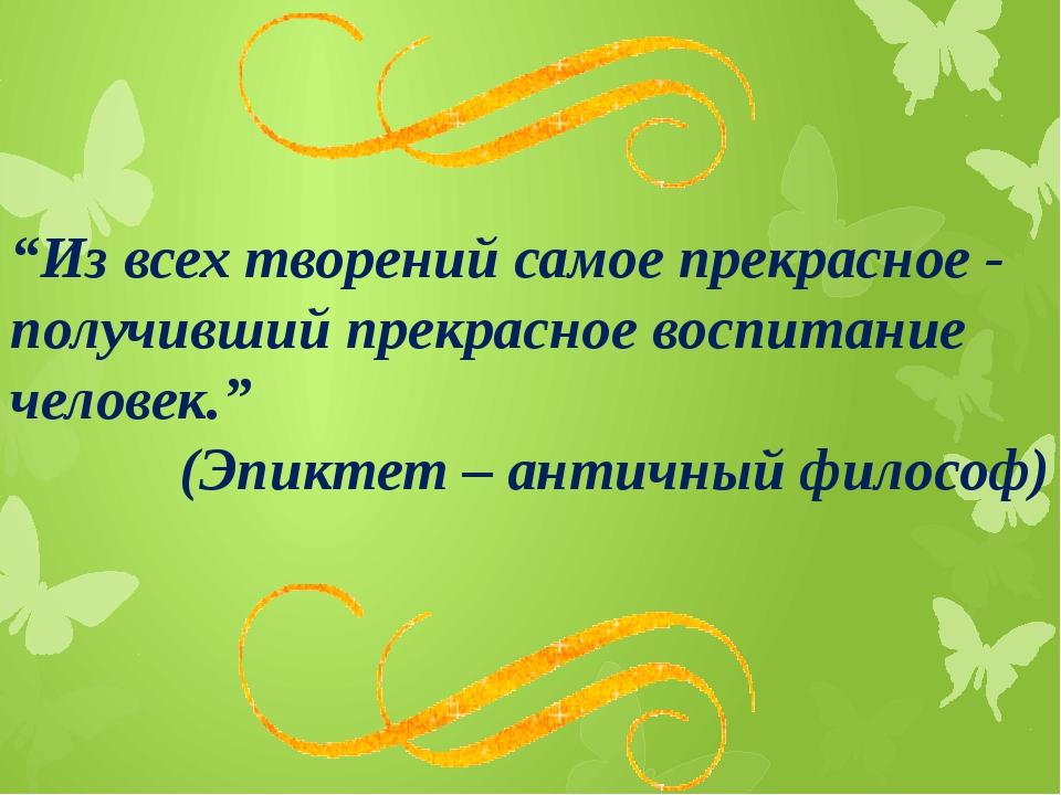 """""""Из всех творений самое прекрасное - получивший прекрасное воспитание челове..."""