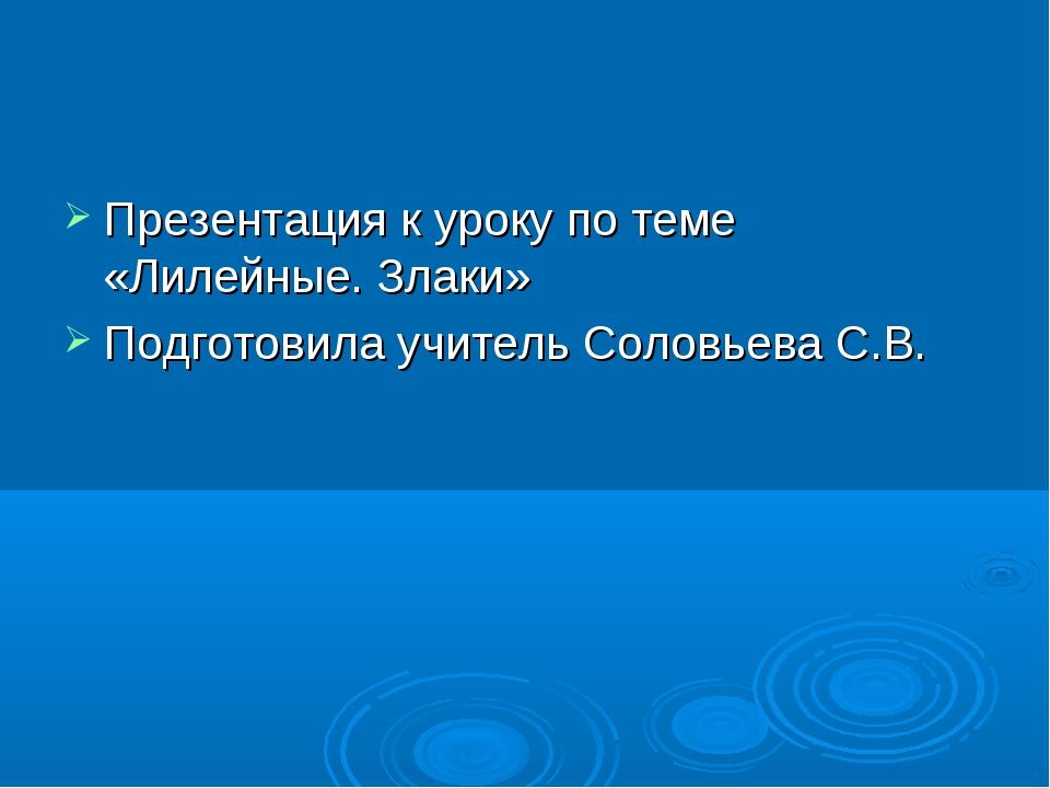 Презентация к уроку по теме «Лилейные. Злаки» Подготовила учитель Соловьева С...