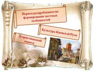 Этапы развития Культура Киевской Руси Период раздробленности: формирование ме