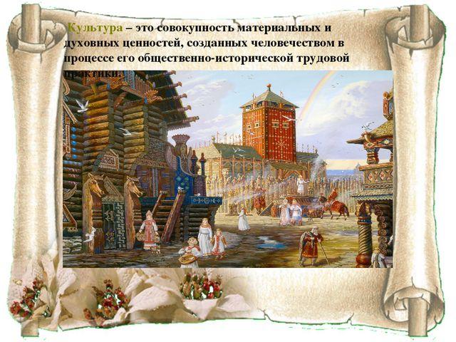 Культура – это совокупность материальных и духовных ценностей, созданных чел...