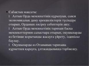 Сабақтың мақсаты: ● Алтын Орда мемлекетінің құрылуын, саяси экономикалық даму