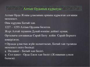 Алтын Орда Жошы ұлысының орнына құрылған алғашқы мемлекет. Оны құрушы Батый х