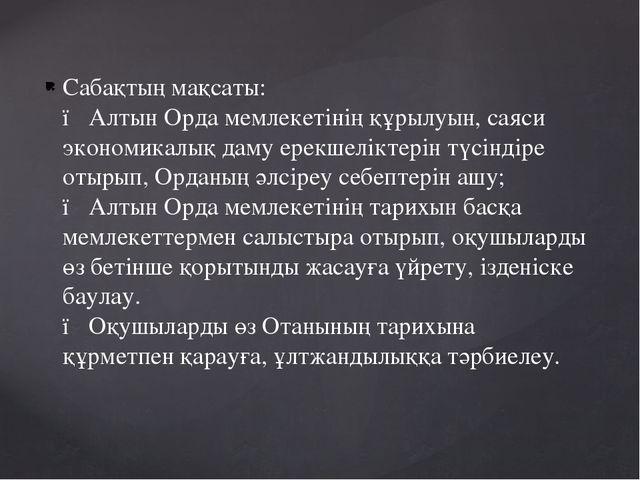 Сабақтың мақсаты: ● Алтын Орда мемлекетінің құрылуын, саяси экономикалық даму...