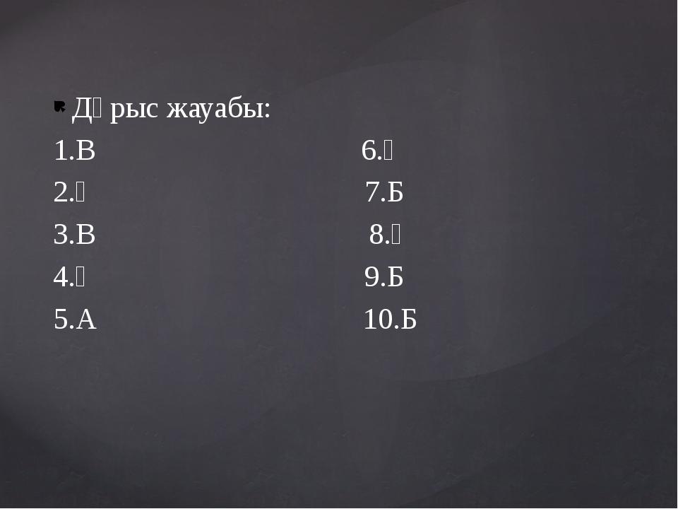 Дұрыс жауабы: 1.В 6.Ә 2.Ә 7.Б 3.В 8.Ә 4.Ә 9.Б 5.А 10.Б izden.kz