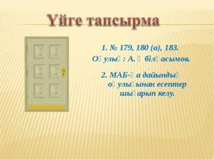 1. № 179, 180 (a), 183. Оқулық: А. Әбілқасымов. 2. МАБ-қа дайындық оқулығынан