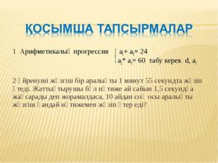 1 Арифметикалық прогрессия а1+ а5= 24 a2* a3= 60 табу керек d, a1 2 Үйренуші