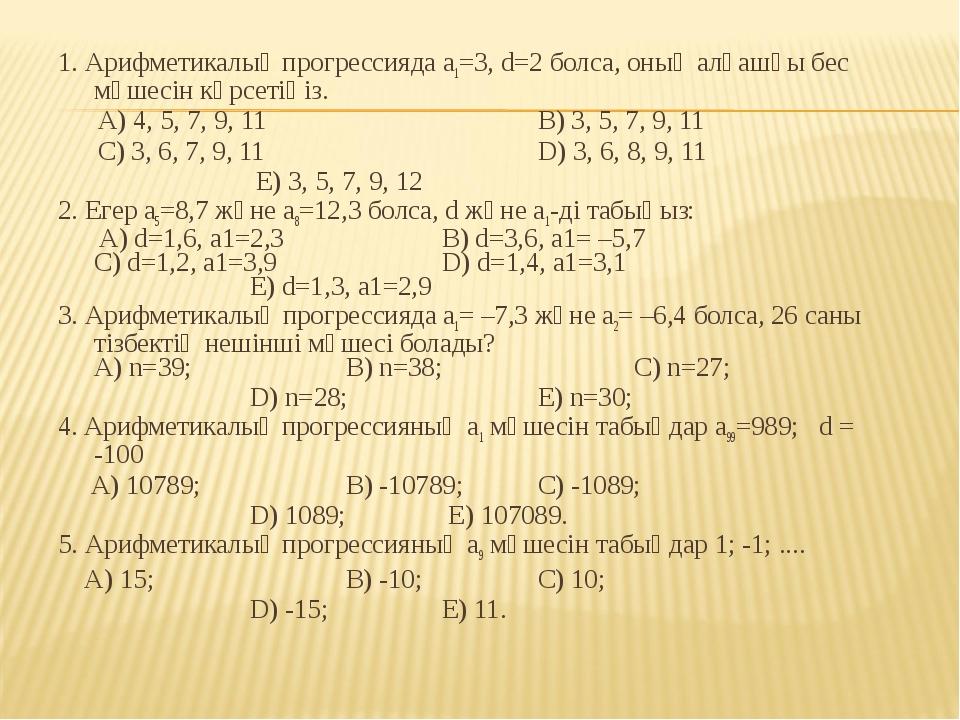 1. Арифметикалық прогрессияда а1=3, d=2 болса, оның алғашқы бес мүшесін көрсе...