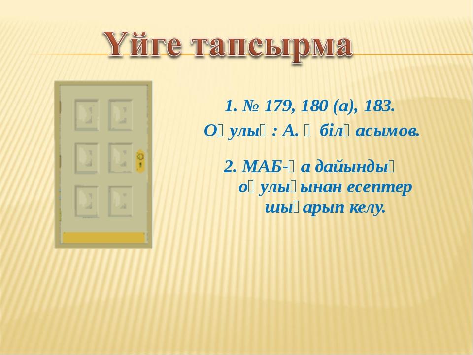 1. № 179, 180 (a), 183. Оқулық: А. Әбілқасымов. 2. МАБ-қа дайындық оқулығынан...