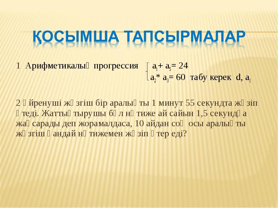 1 Арифметикалық прогрессия а1+ а5= 24 a2* a3= 60 табу керек d, a1 2 Үйренуші...