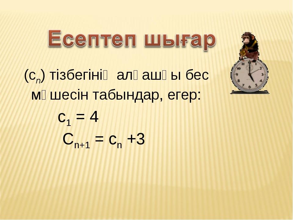 (сn) тізбегінің алғашқы бес мүшесін табындар, егер: с1 = 4  Cn+1 = cn +3