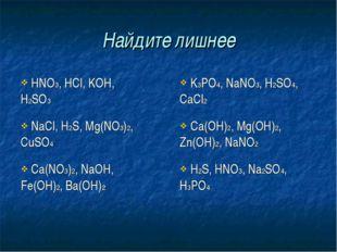Найдите лишнее HNO3, HCl, KOH, H2SO3 K3PO4, NaNO3, H2SO4, CaCl2 NaCl, H2S,