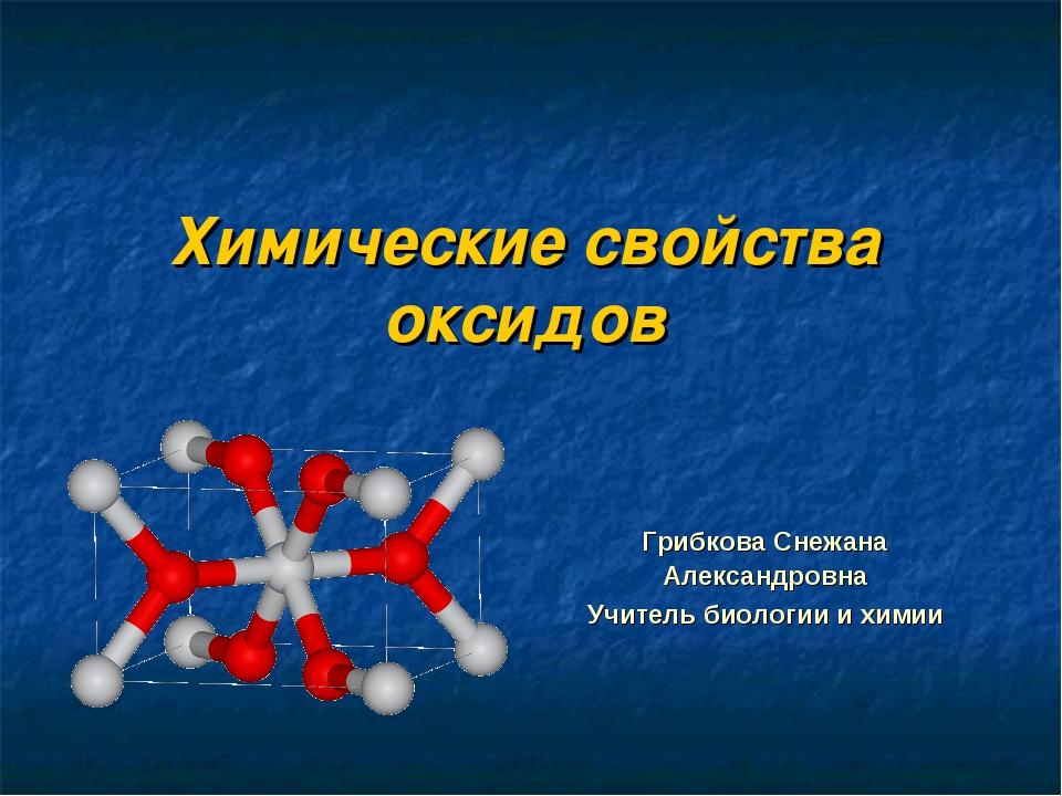 Химические свойства оксидов Грибкова Снежана Александровна Учитель биологии и...