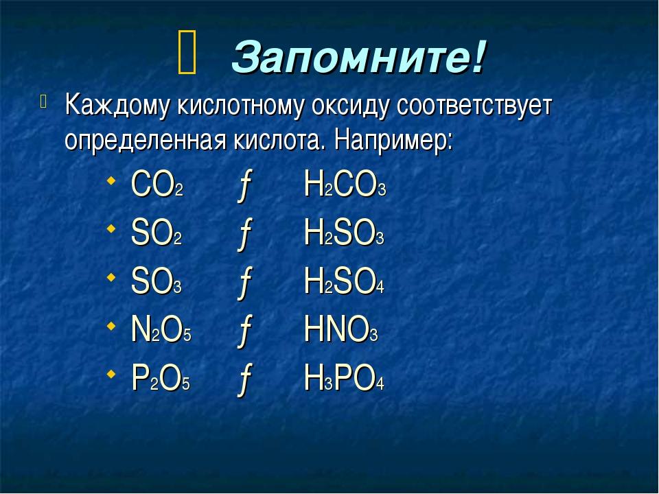 Запомните! Каждому кислотному оксиду соответствует определенная кислота. Нап...