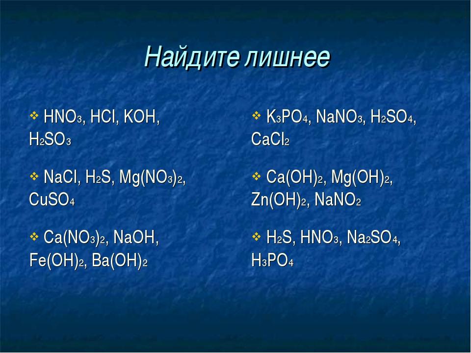 Найдите лишнее HNO3, HCl, KOH, H2SO3 K3PO4, NaNO3, H2SO4, CaCl2 NaCl, H2S,...