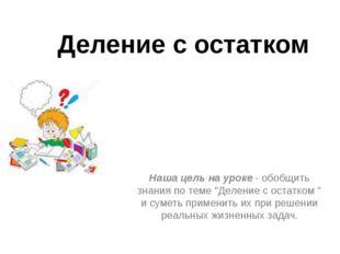 """Деление с остатком Наша цель на уроке - обобщить знания по теме """"Деление с ос"""
